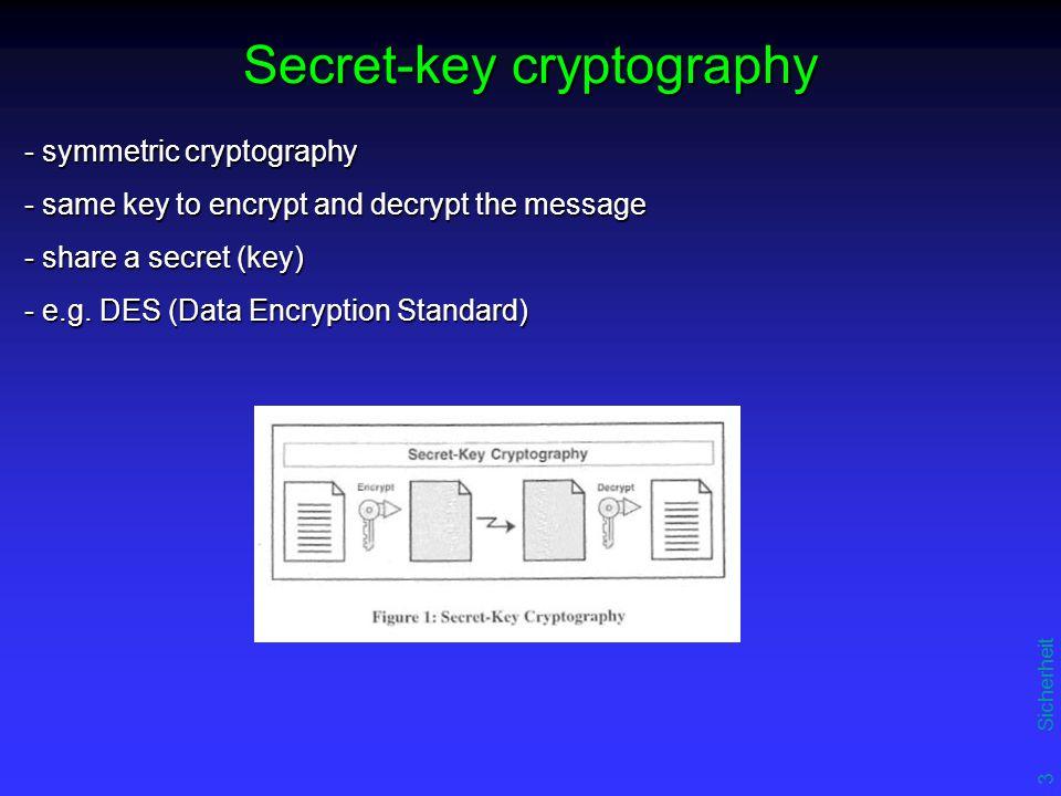 3 Sicherheit Secret-key cryptography - symmetric cryptography - same key to encrypt and decrypt the message - share a secret (key) - e.g.