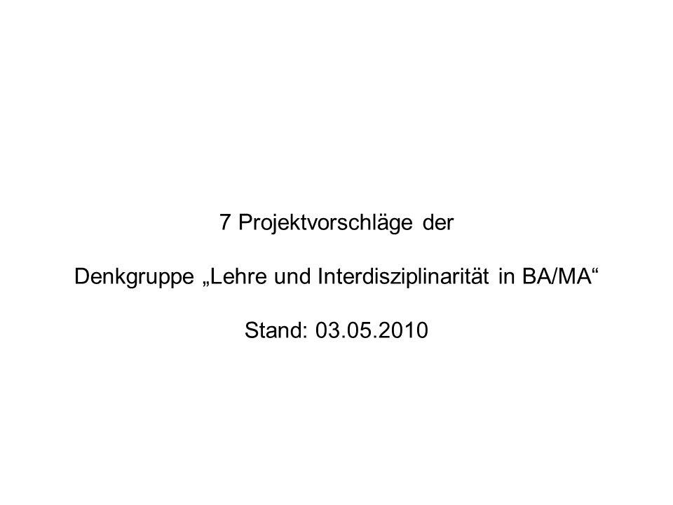 """7 Projektvorschläge der Denkgruppe """"Lehre und Interdisziplinarität in BA/MA"""" Stand: 03.05.2010"""
