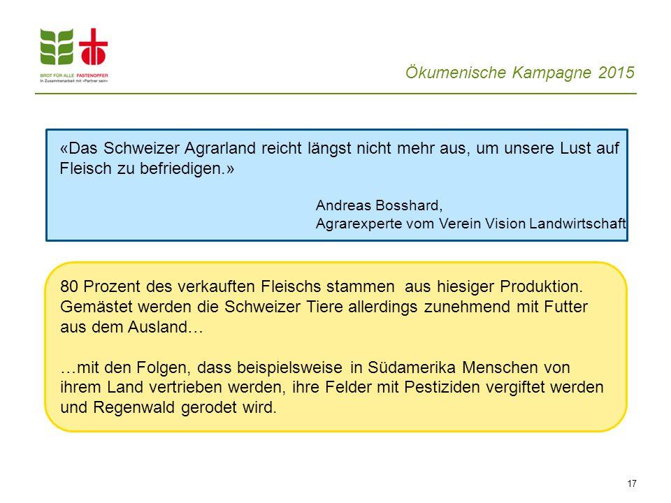 Ökumenische Kampagne 2015 17 «Das Schweizer Agrarland reicht längst nicht mehr aus, um unsere Lust auf Fleisch zu befriedigen.» Andreas Bosshard, Agra