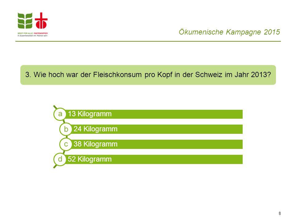 Ökumenische Kampagne 2015 8 3. Wie hoch war der Fleischkonsum pro Kopf in der Schweiz im Jahr 2013? 13 Kilogramm 24 Kilogramm 38 Kilogramm 52 Kilogram