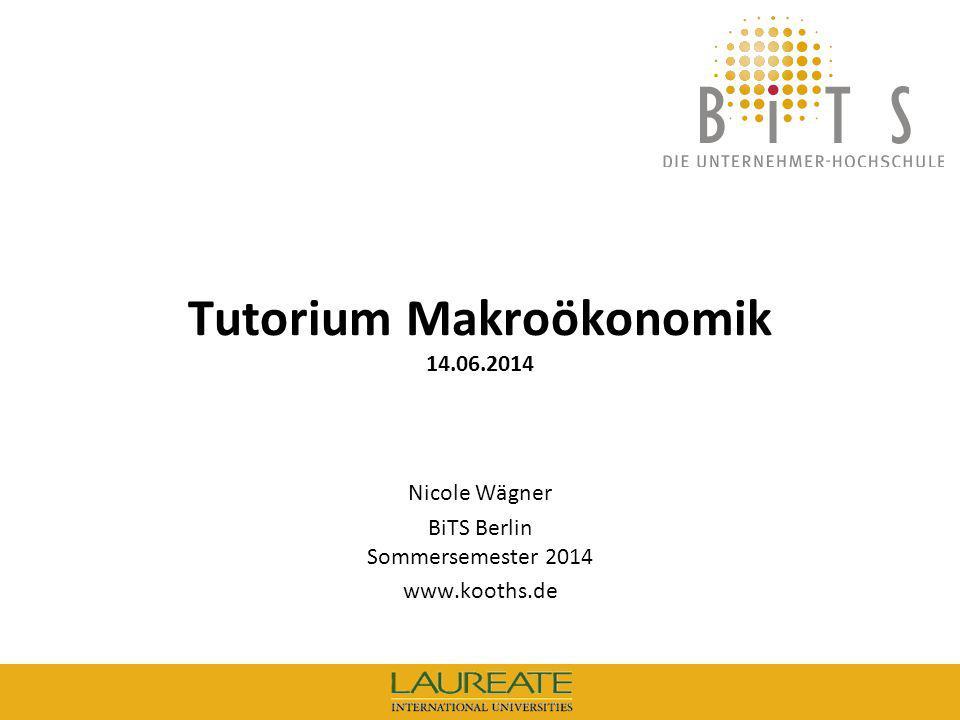 BiTS: Tutorium Makroökonomik, 14.06.14 1 Tutorium Makroökonomik 14.06.2014 Nicole Wägner BiTS Berlin Sommersemester 2014 www.kooths.de