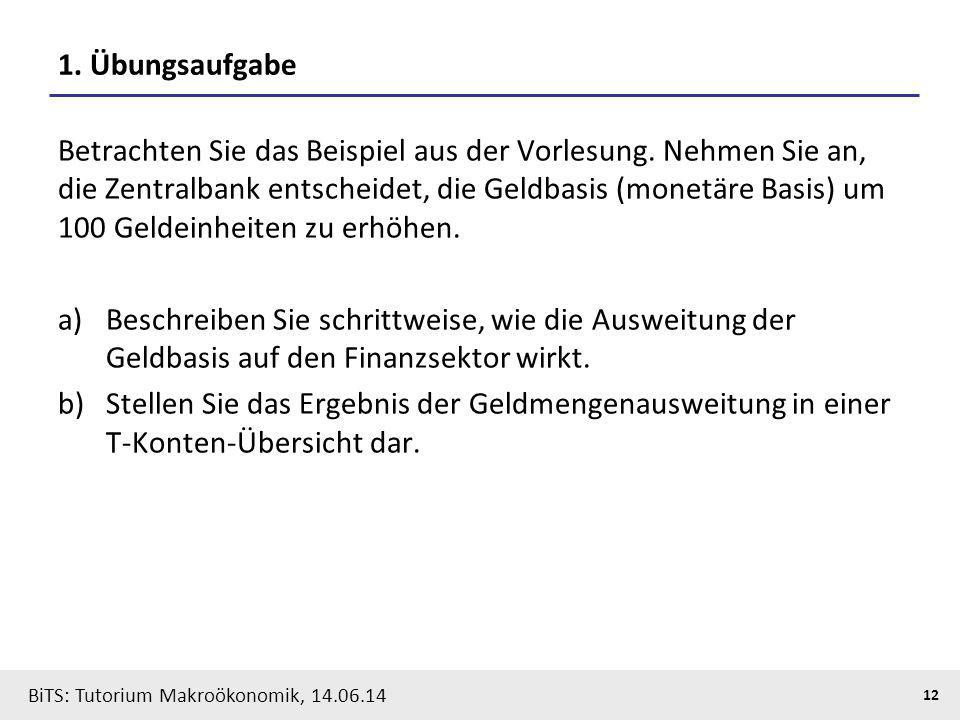 BiTS: Tutorium Makroökonomik, 14.06.14 12 1. Übungsaufgabe Betrachten Sie das Beispiel aus der Vorlesung. Nehmen Sie an, die Zentralbank entscheidet,