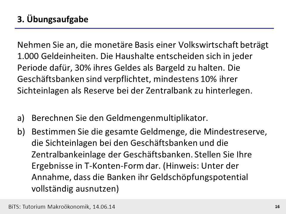 BiTS: Tutorium Makroökonomik, 14.06.14 16 3. Übungsaufgabe Nehmen Sie an, die monetäre Basis einer Volkswirtschaft beträgt 1.000 Geldeinheiten. Die Ha