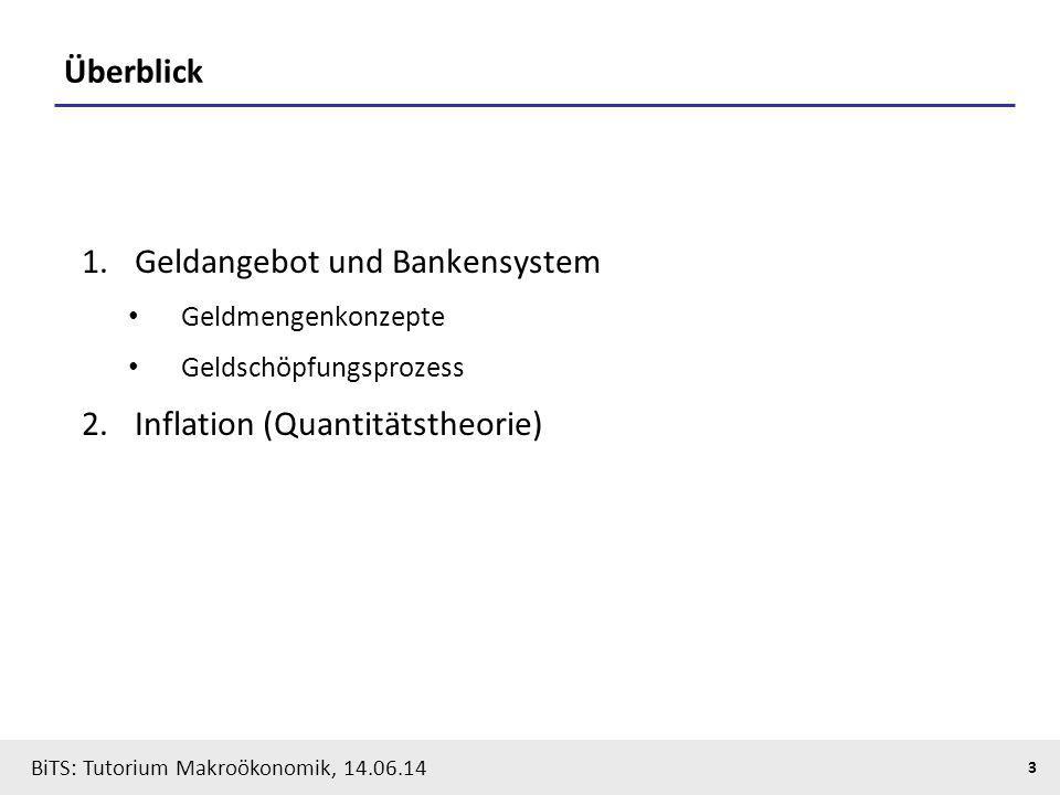 BiTS: Tutorium Makroökonomik, 14.06.14 3 Überblick 1.Geldangebot und Bankensystem Geldmengenkonzepte Geldschöpfungsprozess 2.Inflation (Quantitätstheo