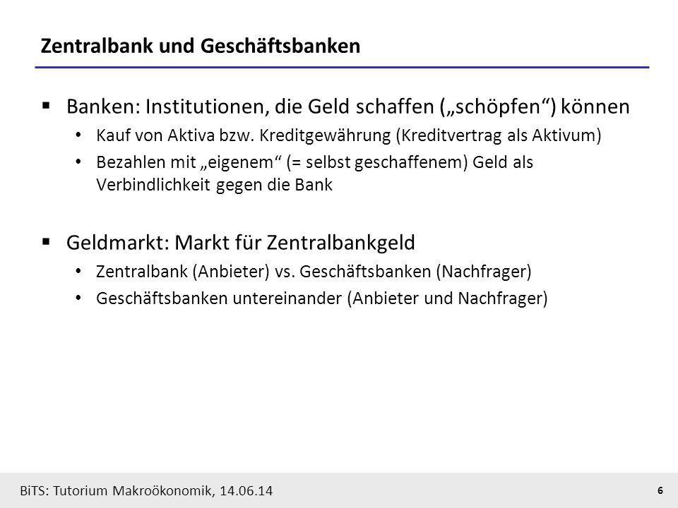 """BiTS: Tutorium Makroökonomik, 14.06.14 6 Zentralbank und Geschäftsbanken  Banken: Institutionen, die Geld schaffen (""""schöpfen"""") können Kauf von Aktiv"""