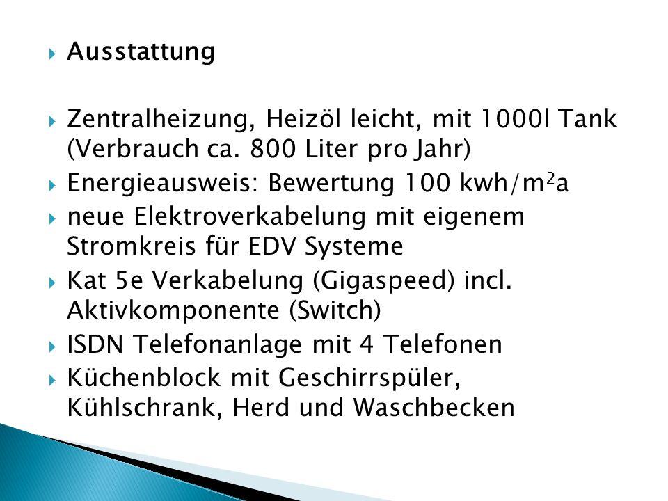  Ausstattung  Zentralheizung, Heizöl leicht, mit 1000l Tank (Verbrauch ca. 800 Liter pro Jahr)  Energieausweis: Bewertung 100 kwh/m 2 a  neue Elek