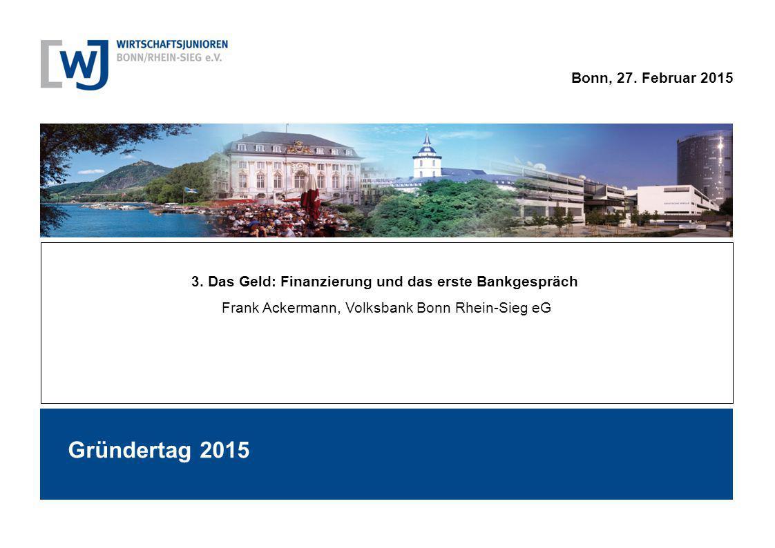 Bonn, 27. Februar 2015 3. Das Geld: Finanzierung und das erste Bankgespräch Frank Ackermann, Volksbank Bonn Rhein-Sieg eG Gründertag 2015