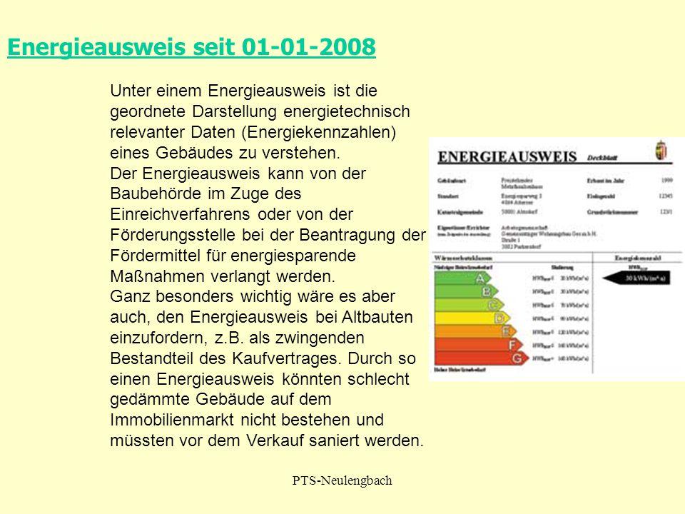 PTS-Neulengbach Energieausweis seit 01-01-2008 Unter einem Energieausweis ist die geordnete Darstellung energietechnisch relevanter Daten (Energiekenn