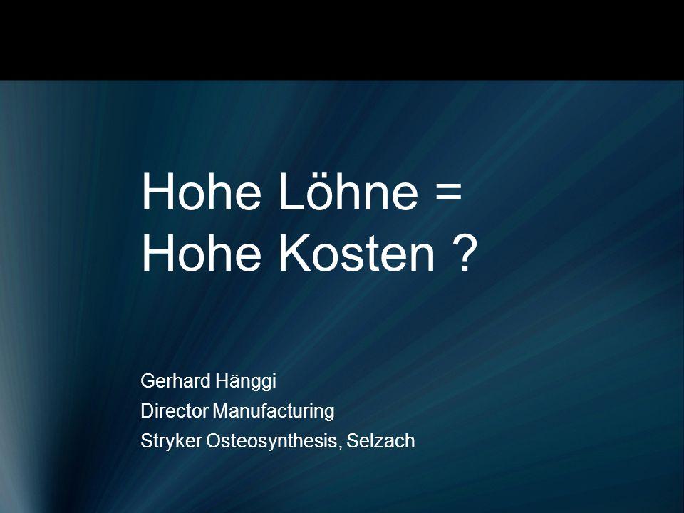 Hohe Löhne = Hohe Kosten ? Gerhard Hänggi Director Manufacturing Stryker Osteosynthesis, Selzach