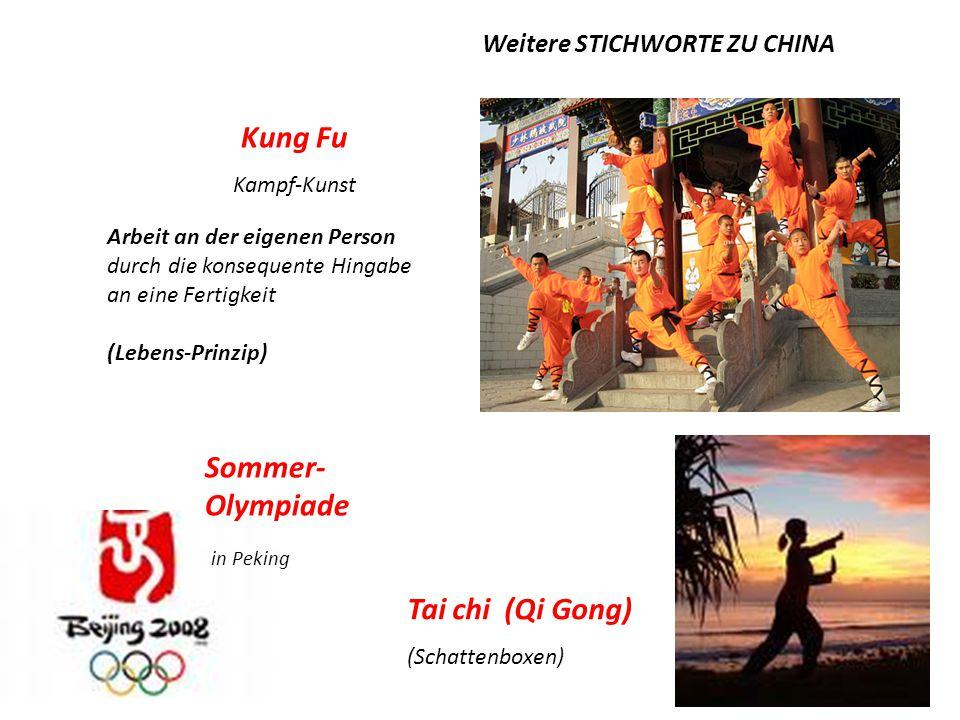 Kung Fu Kampf-Kunst Tai chi (Qi Gong) (Schattenboxen) Sommer- Olympiade in Peking Arbeit an der eigenen Person durch die konsequente Hingabe an eine Fertigkeit (Lebens-Prinzip) Weitere STICHWORTE ZU CHINA
