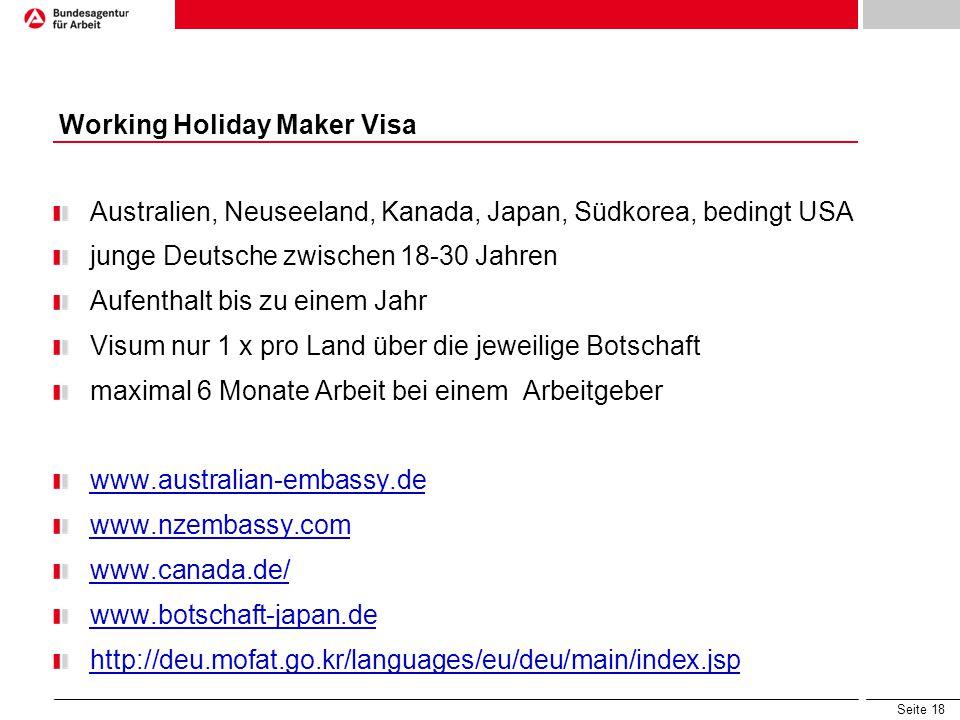 Seite 18 Australien, Neuseeland, Kanada, Japan, Südkorea, bedingt USA junge Deutsche zwischen 18-30 Jahren Aufenthalt bis zu einem Jahr Visum nur 1 x pro Land über die jeweilige Botschaft maximal 6 Monate Arbeit bei einem Arbeitgeber www.australian-embassy.de www.nzembassy.com www.canada.de/ www.botschaft-japan.de http://deu.mofat.go.kr/languages/eu/deu/main/index.jsp Working Holiday Maker Visa