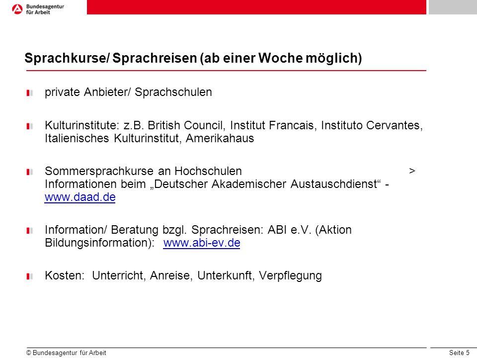 Seite 5 © Bundesagentur für Arbeit Sprachkurse/ Sprachreisen (ab einer Woche möglich) private Anbieter/ Sprachschulen Kulturinstitute: z.B. British Co