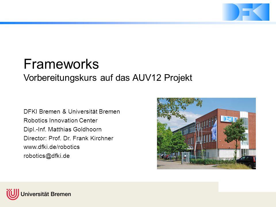 Frameworks Vorbereitungskurs auf das AUV12 Projekt DFKI Bremen & Universität Bremen Robotics Innovation Center Dipl.-Inf. Matthias Goldhoorn Director: