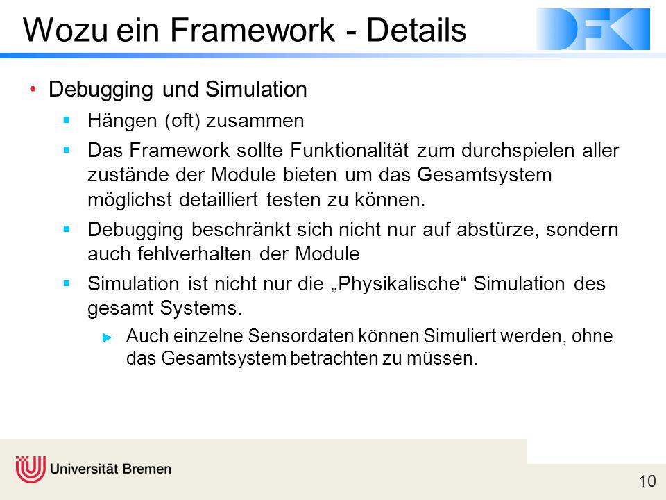 10 Wozu ein Framework - Details Debugging und Simulation  Hängen (oft) zusammen  Das Framework sollte Funktionalität zum durchspielen aller zustände der Module bieten um das Gesamtsystem möglichst detailliert testen zu können.