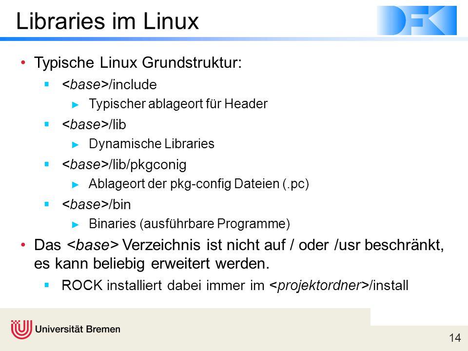 14 Libraries im Linux Typische Linux Grundstruktur:  /include ► Typischer ablageort für Header  /lib ► Dynamische Libraries  /lib/pkgconig ► Ablageort der pkg-config Dateien (.pc)  /bin ► Binaries (ausführbare Programme) Das Verzeichnis ist nicht auf / oder /usr beschränkt, es kann beliebig erweitert werden.