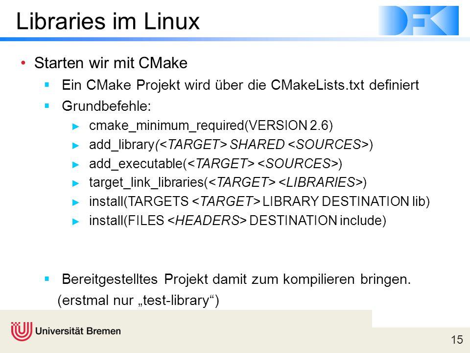 15 Libraries im Linux Starten wir mit CMake  Ein CMake Projekt wird über die CMakeLists.txt definiert  Grundbefehle: ► cmake_minimum_required(VERSION 2.6) ► add_library( SHARED ) ► add_executable( ) ► target_link_libraries( ) ► install(TARGETS LIBRARY DESTINATION lib) ► install(FILES DESTINATION include)  Bereitgestelltes Projekt damit zum kompilieren bringen.