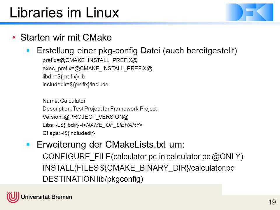 19 Libraries im Linux Starten wir mit CMake  Erstellung einer pkg-config Datei (auch bereitgestellt) prefix=@CMAKE_INSTALL_PREFIX@ exec_prefix=@CMAKE_INSTALL_PREFIX@ libdir=${prefix}/lib includedir=${prefix}/include Name: Calculator Description: Test Project for Framework Project Version: @PROJECT_VERSION@ Libs: -L${libdir} -l Cflags: -I${includedir}  Erweiterung der CMakeLists.txt um: CONFIGURE_FILE(calculator.pc.in calculator.pc @ONLY) INSTALL(FILES ${CMAKE_BINARY_DIR}/calculator.pc DESTINATION lib/pkgconfig)