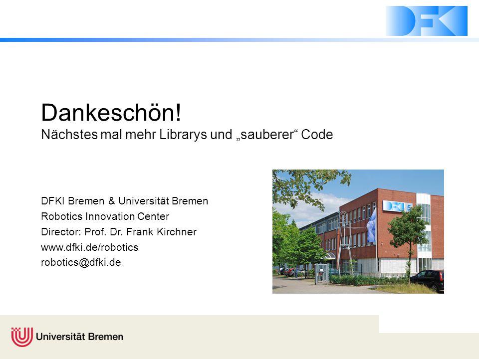 """Dankeschön! Nächstes mal mehr Librarys und """"sauberer"""" Code DFKI Bremen & Universität Bremen Robotics Innovation Center Director: Prof. Dr. Frank Kirch"""