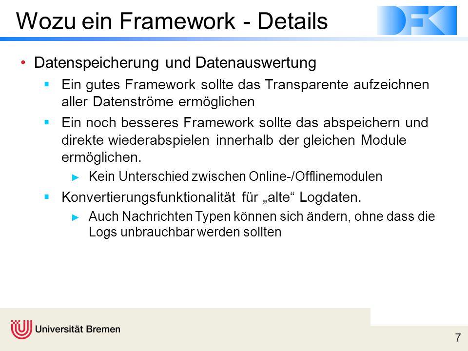 7 Wozu ein Framework - Details Datenspeicherung und Datenauswertung  Ein gutes Framework sollte das Transparente aufzeichnen aller Datenströme ermöglichen  Ein noch besseres Framework sollte das abspeichern und direkte wiederabspielen innerhalb der gleichen Module ermöglichen.
