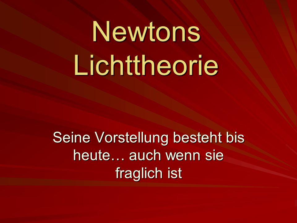 Newtons Lichttheorie Seine Vorstellung besteht bis heute… auch wenn sie fraglich ist
