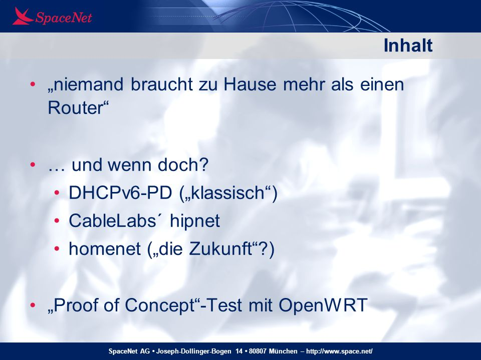 """SpaceNet AG Joseph-Dollinger-Bogen 14 80807 München – http://www.space.net/ Homenet: The Protocols zum ISP: RS/RA, DHCPv6-PD – """"wie immer im Homenet: HNCP als """"Information Flooding -Protokoll (erste Entwürfe mit OSPFv3) verteilter Algorithmus für Prefix-Vergabe (/64) hybrid mDNS + DNS für """"Naming Source/Destination-Address-Routing, entweder als Teil von HNCP, oder extern (Babels, OSPFv3, …) RA, DHCPv6 für Kommunikation mit Hosts – """"wie immer"""