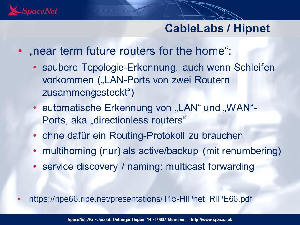 SpaceNet AG Joseph-Dollinger-Bogen 14 80807 München – http://www.space.net/ Homenet – multihomed (3) Multihoming in Homenet bedeutet: alle Devices haben mehrere globale IPv6-Adressen Router müssen Pakete Source-IP-abhängig forwarding für abgehende Verbindungen wählt jedes Gerät für jede Verbindung anhand der verwendeten Source-Adresse aus, über welchen ISP die Verbindung gehen soll Kontrolle beim End-User, nicht beim Router oder ISP session-survivability über shim6, sctp oder mp-tcp für eingehende Verbindung wird ISP über Ziel-Adresse gewählt (d.h.