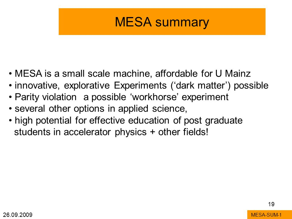 26.09.2009 19 MESA summary MESA-SUM-1 MESA is a small scale machine, affordable for U Mainz innovative, explorative Experiments ('dark matter') possible Parity violation a possible 'workhorse' experiment several other options in applied science, high potential for effective education of post graduate students in accelerator physics + other fields!
