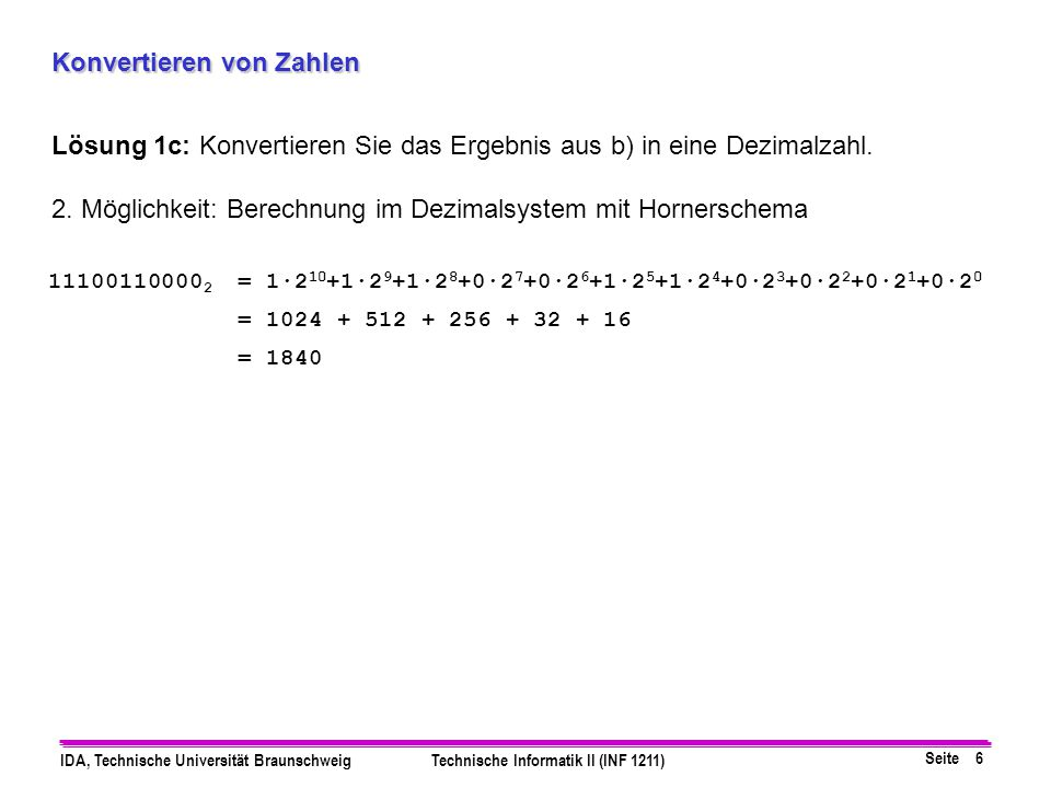 Seite 6 IDA, Technische Universität BraunschweigTechnische Informatik II (INF 1211) Konvertieren von Zahlen Lösung 1c: Konvertieren Sie das Ergebnis a