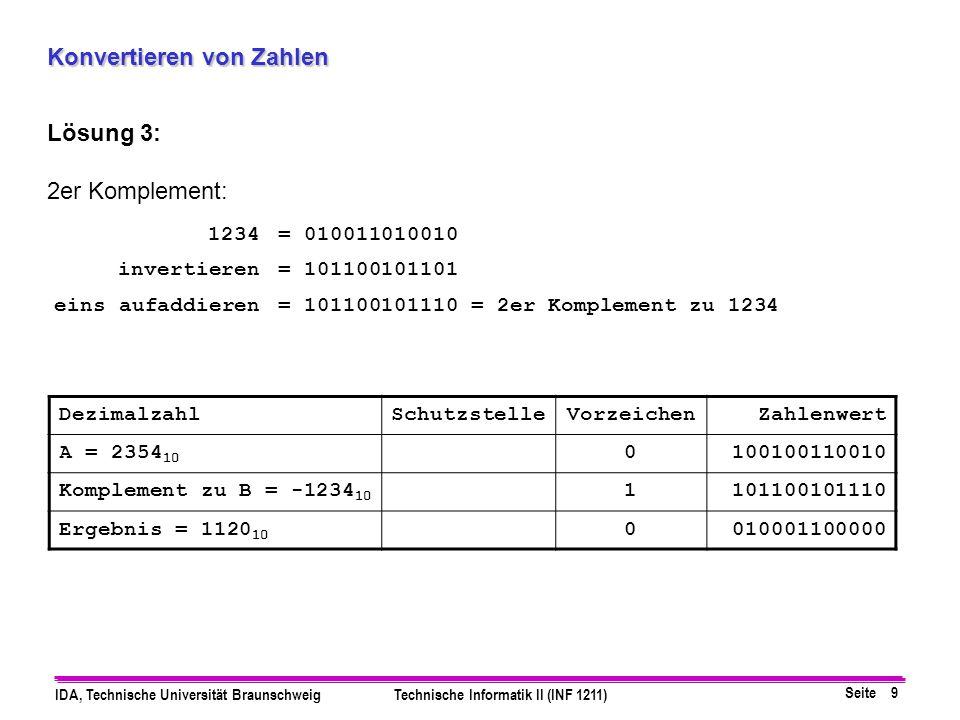 Seite 9 IDA, Technische Universität BraunschweigTechnische Informatik II (INF 1211) Konvertieren von Zahlen Lösung 3: 2er Komplement: 1234= 0100110100
