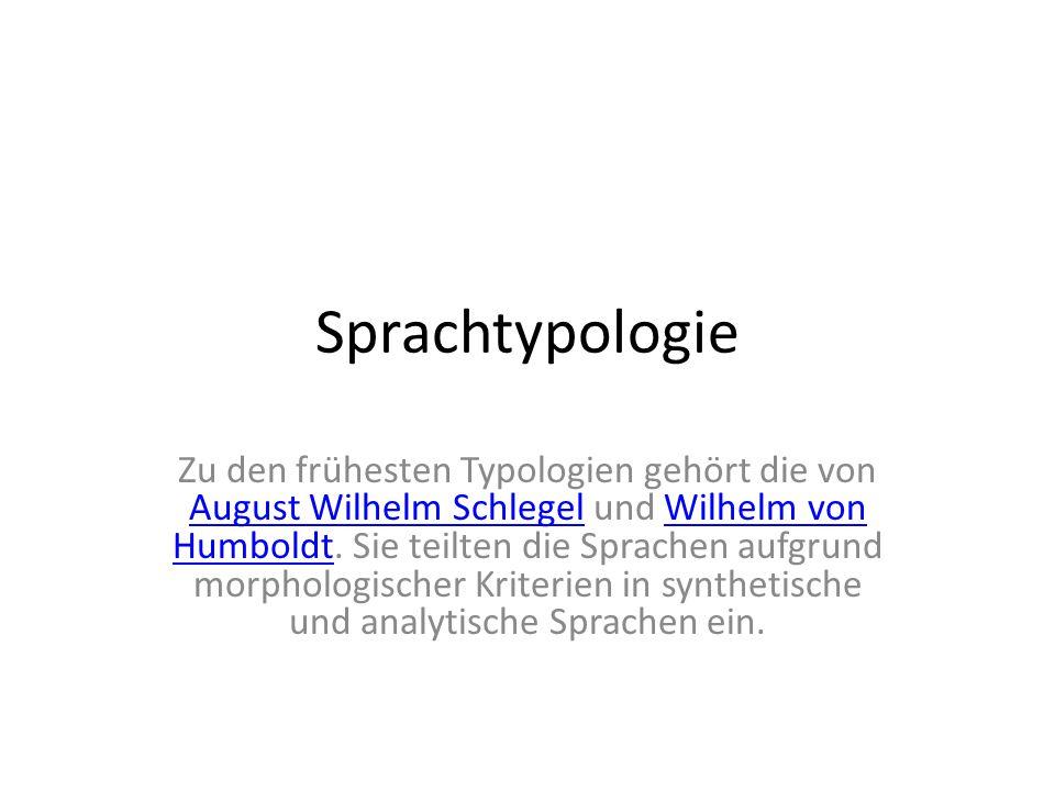Sprachtypologie Zu den frühesten Typologien gehört die von August Wilhelm Schlegel und Wilhelm von Humboldt. Sie teilten die Sprachen aufgrund morphol