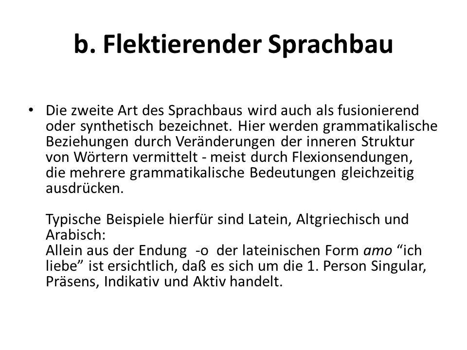b. Flektierender Sprachbau Die zweite Art des Sprachbaus wird auch als fusionierend oder synthetisch bezeichnet. Hier werden grammatikalische Beziehun