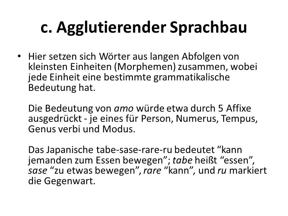 c. Agglutierender Sprachbau Hier setzen sich Wörter aus langen Abfolgen von kleinsten Einheiten (Morphemen) zusammen, wobei jede Einheit eine bestimmt