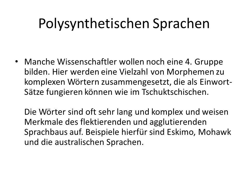 Polysynthetischen Sprachen Manche Wissenschaftler wollen noch eine 4. Gruppe bilden. Hier werden eine Vielzahl von Morphemen zu komplexen Wörtern zusa