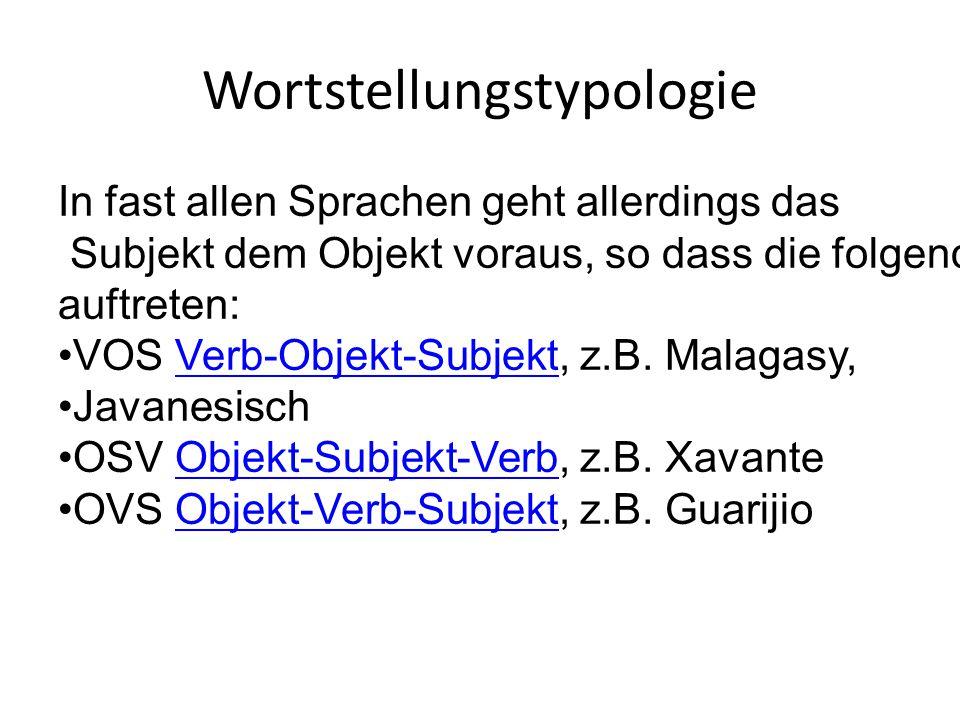 Wortstellungstypologie In fast allen Sprachen geht allerdings das Subjekt dem Objekt voraus, so dass die folgenden drei Typen nur sehr vereinzelt auftreten: VOS Verb-Objekt-Subjekt, z.B.