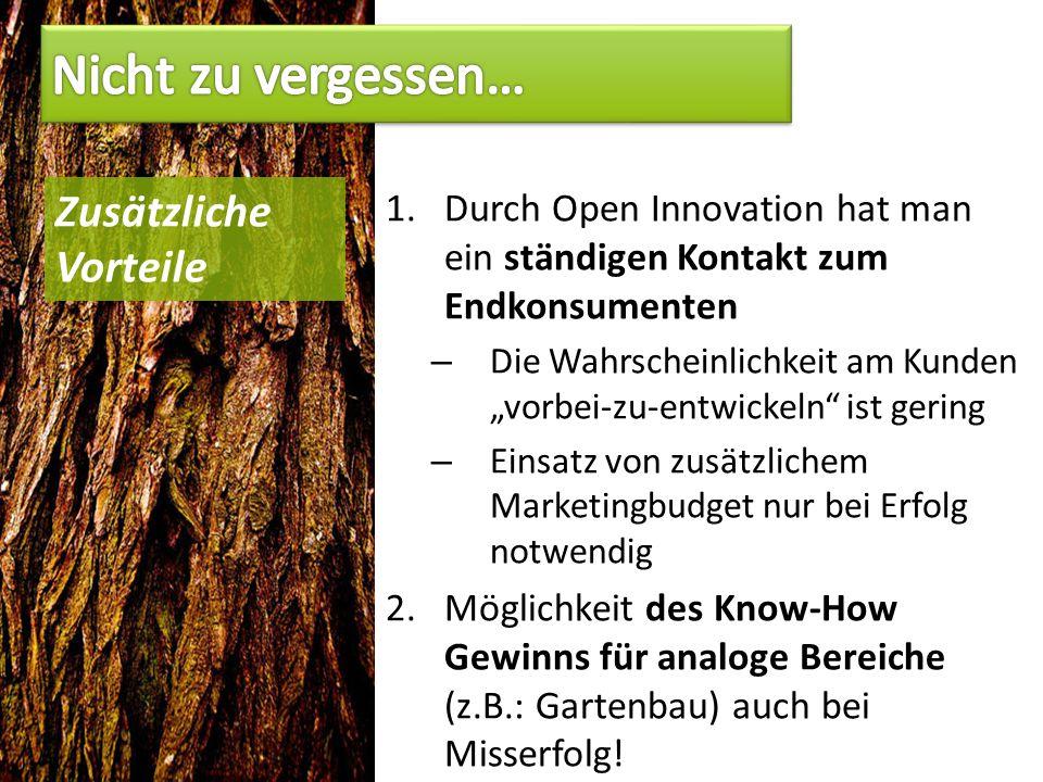 """1.Durch Open Innovation hat man ein ständigen Kontakt zum Endkonsumenten – Die Wahrscheinlichkeit am Kunden """"vorbei-zu-entwickeln ist gering – Einsatz von zusätzlichem Marketingbudget nur bei Erfolg notwendig 2.Möglichkeit des Know-How Gewinns für analoge Bereiche (z.B.: Gartenbau) auch bei Misserfolg."""