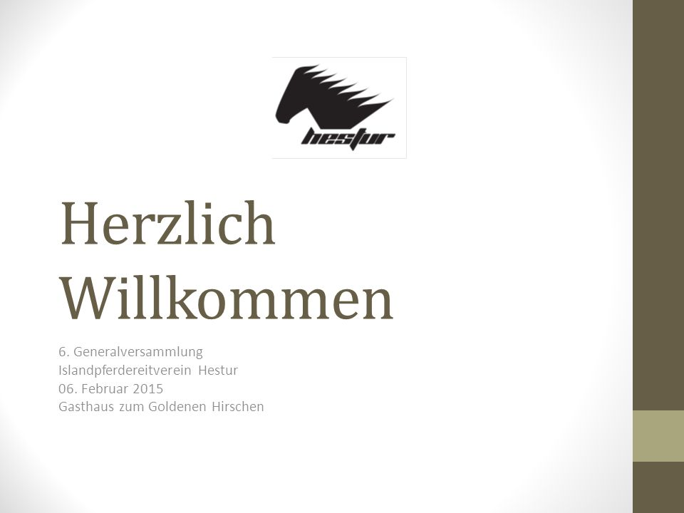Herzlich Willkommen 6. Generalversammlung Islandpferdereitverein Hestur 06. Februar 2015 Gasthaus zum Goldenen Hirschen
