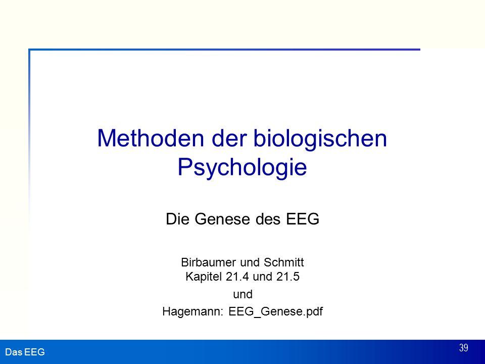 Das EEG 39 Methoden der biologischen Psychologie Die Genese des EEG Birbaumer und Schmitt Kapitel 21.4 und 21.5 und Hagemann: EEG_Genese.pdf