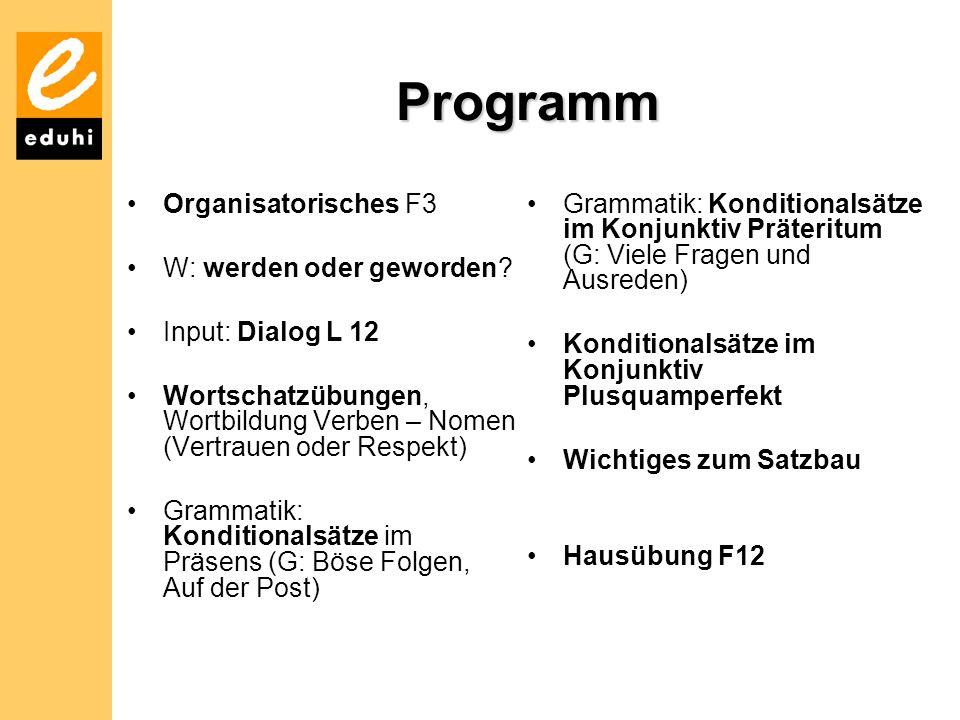 Programm Organisatorisches F3 W: werden oder geworden? Input: Dialog L 12 Wortschatzübungen, Wortbildung Verben – Nomen (Vertrauen oder Respekt) Gramm