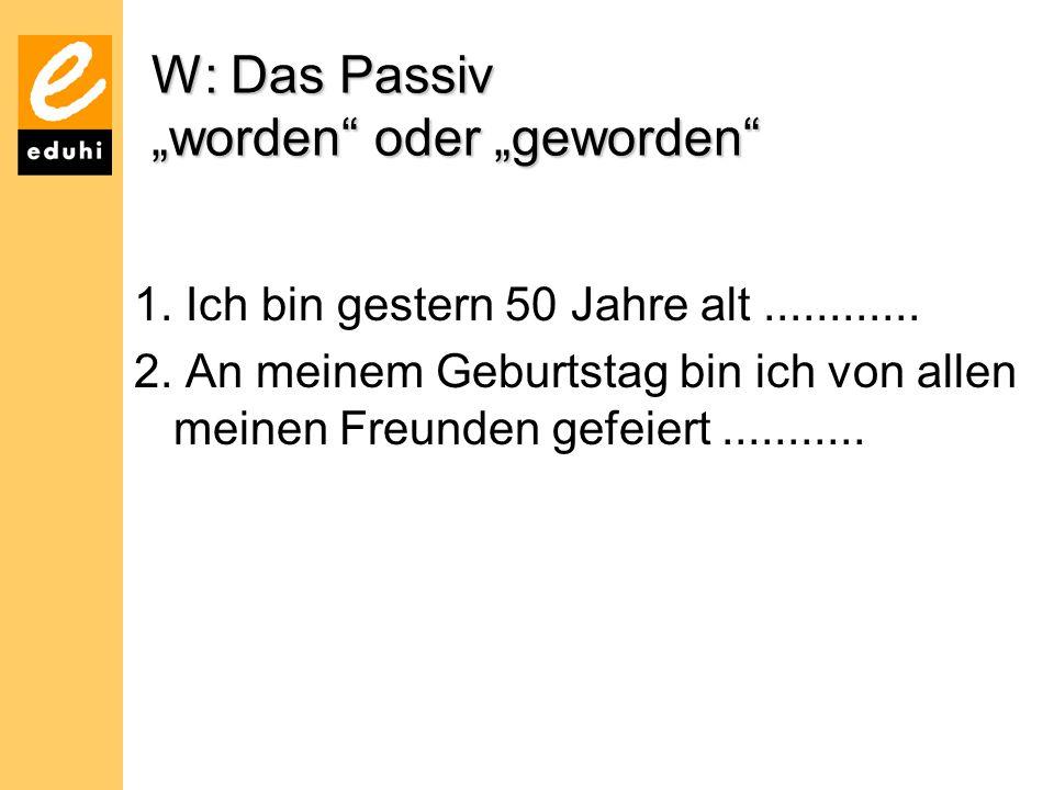 """W: Das Passiv """"worden"""" oder """"geworden"""" 1. Ich bin gestern 50 Jahre alt............ 2. An meinem Geburtstag bin ich von allen meinen Freunden gefeiert."""
