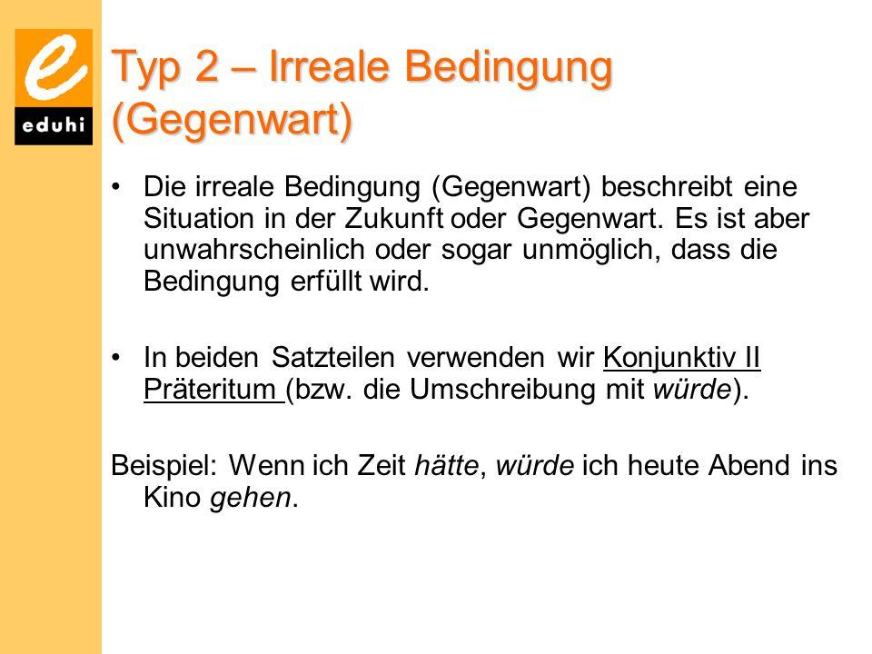 Typ 2 – Irreale Bedingung (Gegenwart) Die irreale Bedingung (Gegenwart) beschreibt eine Situation in der Zukunft oder Gegenwart. Es ist aber unwahrsch