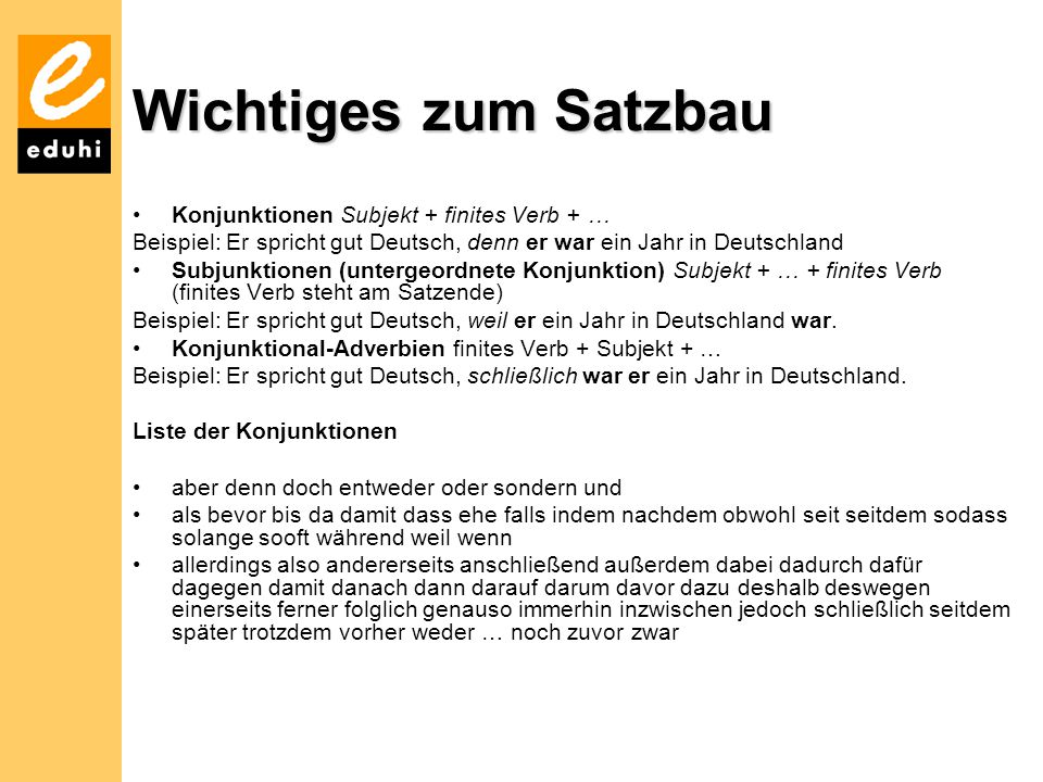 Wichtiges zum Satzbau Konjunktionen Subjekt + finites Verb + … Beispiel: Er spricht gut Deutsch, denn er war ein Jahr in Deutschland Subjunktionen (untergeordnete Konjunktion) Subjekt + … + finites Verb (finites Verb steht am Satzende) Beispiel: Er spricht gut Deutsch, weil er ein Jahr in Deutschland war.