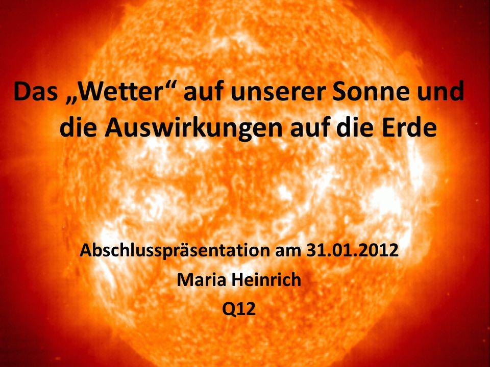 """Das """"Wetter"""" auf unserer Sonne und die Auswirkungen auf die Erde Abschlusspräsentation am 31.01.2012 Maria Heinrich Q12"""