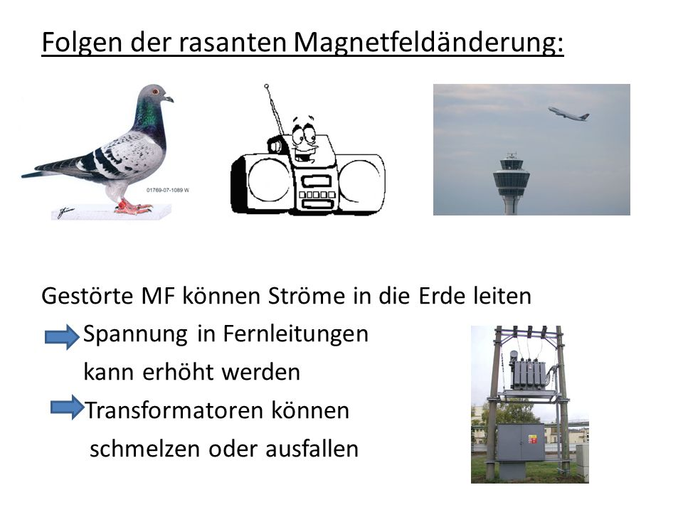 Folgen der rasanten Magnetfeldänderung: Gestörte MF können Ströme in die Erde leiten Spannung in Fernleitungen kann erhöht werden Transformatoren könn