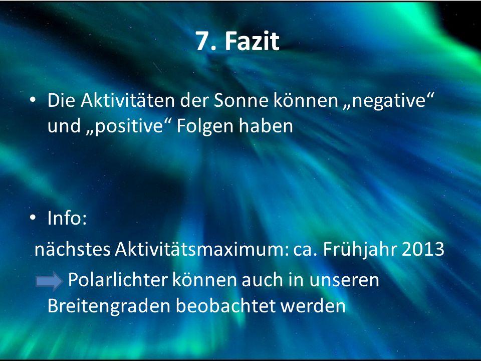 """7. Fazit Die Aktivitäten der Sonne können """"negative"""" und """"positive"""" Folgen haben Info: nächstes Aktivitätsmaximum: ca. Frühjahr 2013 Polarlichter könn"""