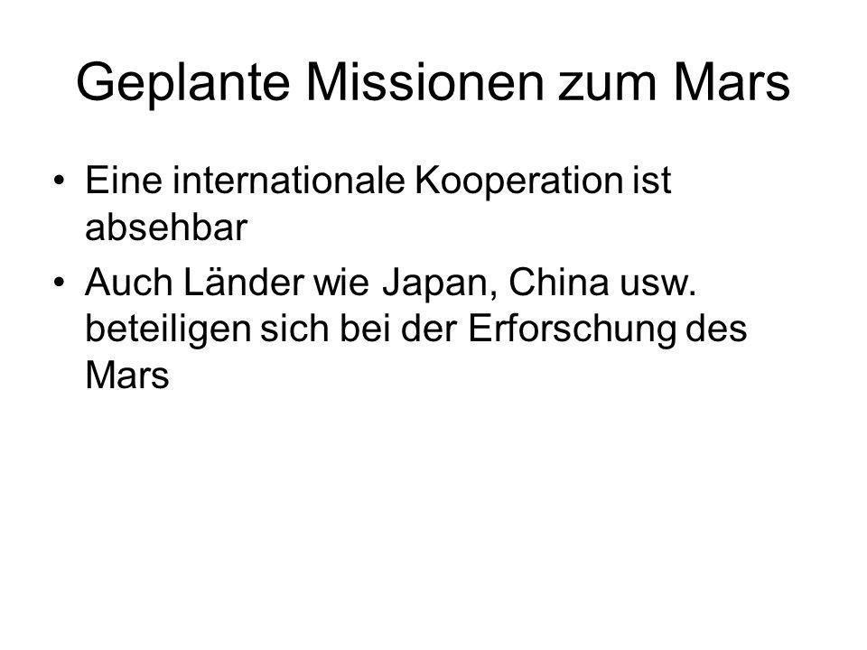 Geplante Missionen zum Mars Eine internationale Kooperation ist absehbar Auch Länder wie Japan, China usw. beteiligen sich bei der Erforschung des Mar