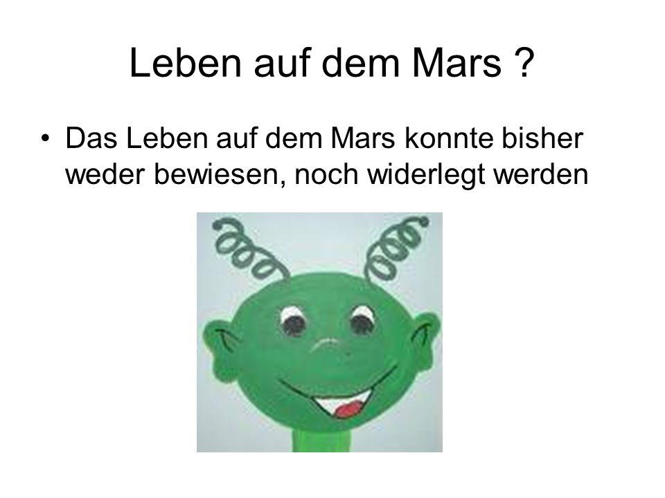 Leben auf dem Mars ? Das Leben auf dem Mars konnte bisher weder bewiesen, noch widerlegt werden