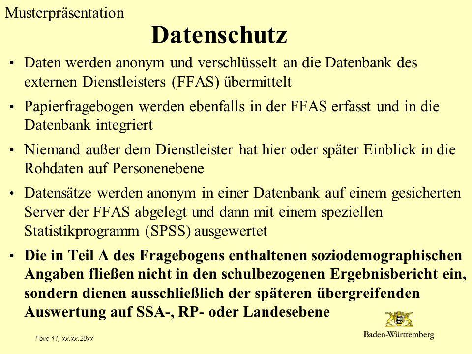 Musterpräsentation Folie 11, xx.xx.20xx Datenschutz Daten werden anonym und verschlüsselt an die Datenbank des externen Dienstleisters (FFAS) übermittelt Papierfragebogen werden ebenfalls in der FFAS erfasst und in die Datenbank integriert Niemand außer dem Dienstleister hat hier oder später Einblick in die Rohdaten auf Personenebene Datensätze werden anonym in einer Datenbank auf einem gesicherten Server der FFAS abgelegt und dann mit einem speziellen Statistikprogramm (SPSS) ausgewertet Die in Teil A des Fragebogens enthaltenen soziodemographischen Angaben fließen nicht in den schulbezogenen Ergebnisbericht ein, sondern dienen ausschließlich der späteren übergreifenden Auswertung auf SSA-, RP- oder Landesebene