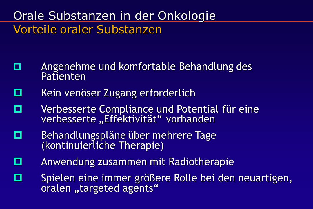 Orale Substanzen in der Onkologie Vorteile oraler Substanzen  Angenehme und komfortable Behandlung des Patienten  Kein venöser Zugang erforderlich 