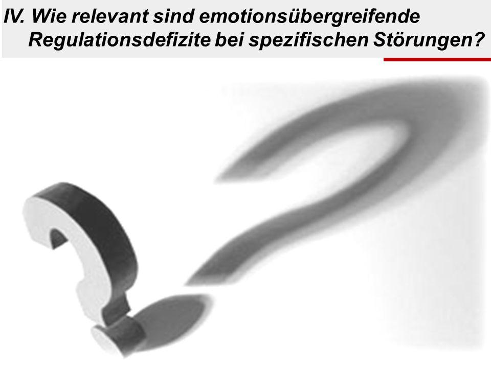 ? IV. Wie relevant sind emotionsübergreifende Regulationsdefizite bei spezifischen Störungen?
