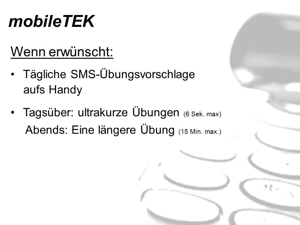 mobileTEK Wenn erwünscht: Tägliche SMS-Übungsvorschlage aufs Handy Tagsüber: ultrakurze Übungen (6 Sek. max) Abends: Eine längere Übung (15 Min. max.)